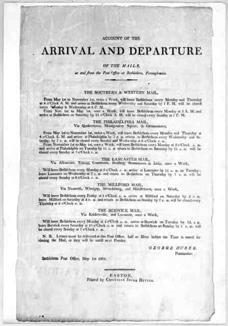 Account of the arrival and departure of the mails, at and from the Post Office at Bethlehem ... George Huber, Postmaster, Bethlehem Post Office, May 1st, 1806. Easton. Printed by Christian Jacob Hutter. [1806].