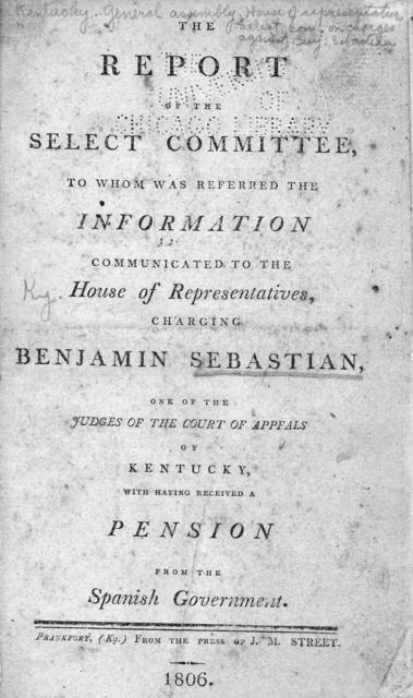 The report of the Select committee, to whom was referred the information communicated to the House of representatives, charging Benjamin Sebastian, one of the judges of the Court of appeals of Kentucky, with having received a pension from the Spanish government