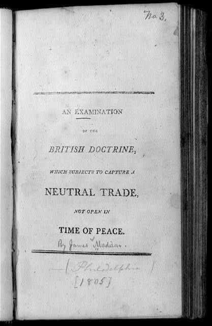 Title page of James Madison, An Examination of the British Doctrine Which Subjects to Capture a Neutral Trade Not Open in Time of Peace (Phila.?, 1806?)