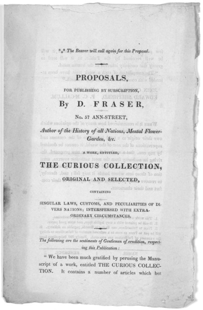 Proposals, for publishing by subscription, By D. Fraser, No. 57 Ann-Street, Author of the History of all nations, Mental flower-garden, &c. A work, entitled, The curious collection, original and selected, containing singular laws, customs, and p