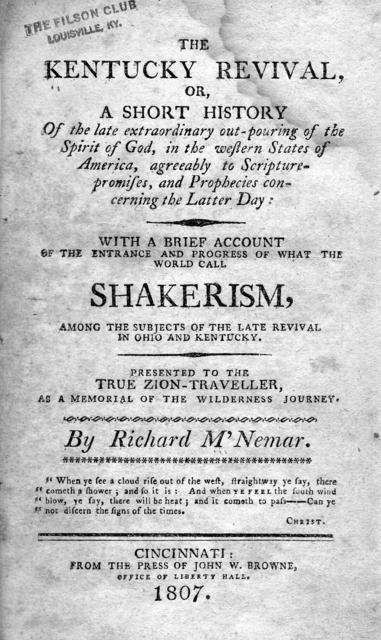 The Kentucky revival, or, A short history of the late extraordinary out-pouring of the spirit of God in the western states of America : agreeably to Scripture-promises, and prophecies concerning the latter day: with a brief account of the entrance and progress of what the world call Shakerism, among the subjects of the late revival in Ohio and Kentucky. Presented to the true Zion-traveller, as a memorial of the wilderness journey