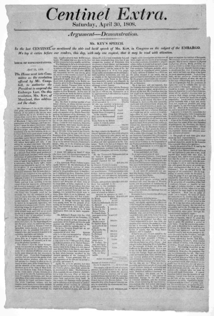 Centinel Extra. Saturday, April 30, 1808. Argument---- demonstration. Mr. Key's speech. In the last Centinel, we mentioned the able and lucid speech of Mr. Key, in Congress on the subject of the embargo. We lay it before our readers, this day, w