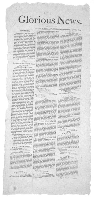 Glorious News. Office, Public advertiser. Sunday morning, April 22 1809. Important. Republicans! read and rejoice. The moderate and firm measures of our government have at lengh prevailed. Your Jefferson and your Madison have proved themselves w