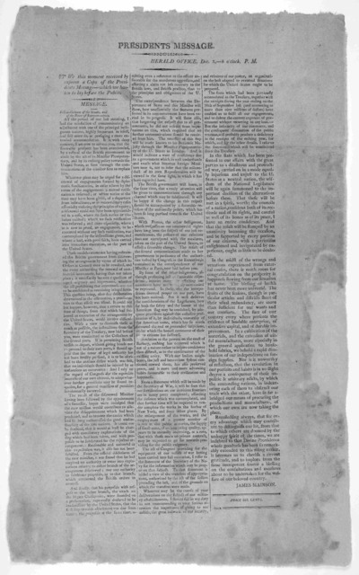 President's message. Herald office. Dec. 3, 9 o'clock. P. M. We this moment received by express a copy of the President's message- which we hasten to lay before the public. [Madison's first annual message Nov. 29, 1809] [Boston, 1809].