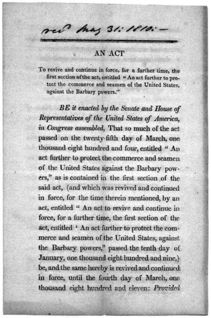 "An act to revive and continue in force, for a further time, the first section of the act, entitled ""An act further to protect the commerce and seamen of the United States, against the Barbary powers."" ... January 12, 1810 Approved. James Madison"