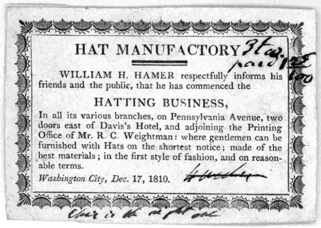 Hat manufactory. William H. Hamer, respectfully informs his friends and the public that he has commenced his hatting business, in all its various branches, on Pennsylvania Avenue, two doors east of Davis's Hotel ... Washington City Dec. 17, 1810