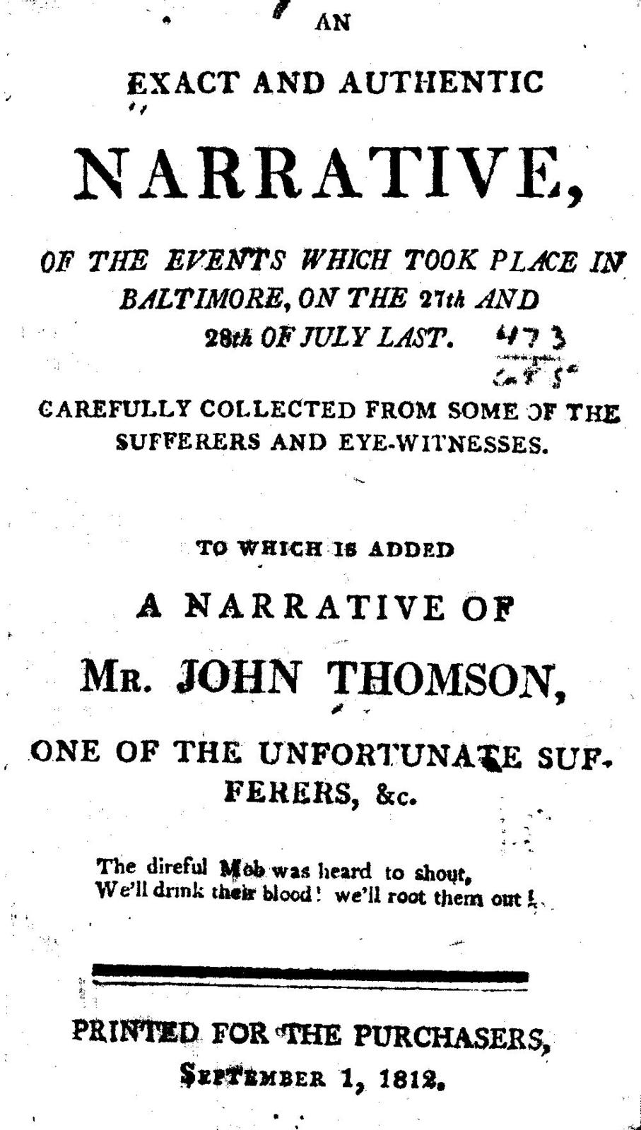 An exact and authentic narrative, of the events which took place in Baltimore, on the 27th and 28th of July last. Carefully collected from some of the sufferers and eyewitnesses. To which is added a narrative of Mr. John Thomson, one of the unfortunate sufferers, ...