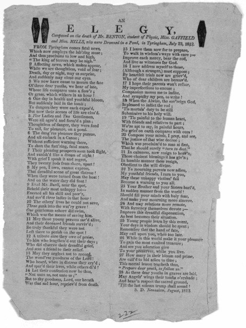 [Cuts] An elegy, composed on the death of Mr. Benton, student of physic, Miss Gaffield and Miss Mills, who were drowned in a pond in Tyringham, July 3, 1812. S. D. Newsalem, August, 1812.