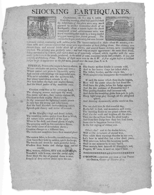 Shocking earthquakes Charleston, (S. C.) Feb. 7, 1812. Yesterday morning, about half past 3 o'clock the inhabitants of his place were very much alarmed by another tremendous shock of an earthquake ... Boston----Printed and sold at the Printing-O