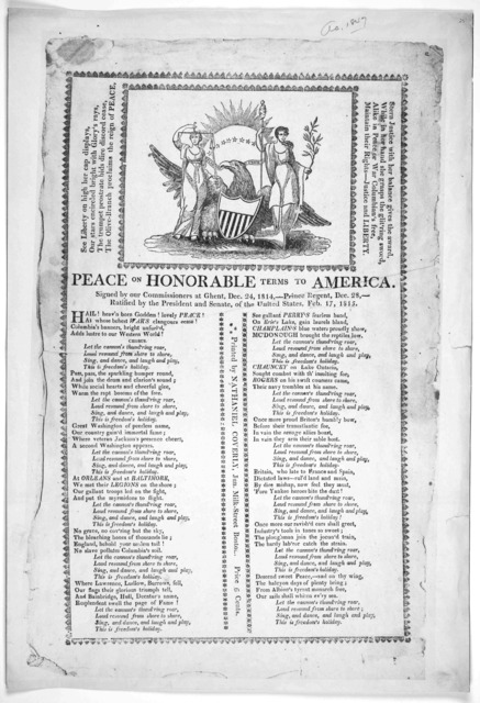 [Cut] Peace on honorable terms to America. Signed by our commissioners at Ghent, Dec. 24, 1814-- Prince Regent, Dec. 28,-- Ratified by the President and Senate, of the United States, Feb. 17, 1815. [Two columns of verse] Boston Printed by Nathan
