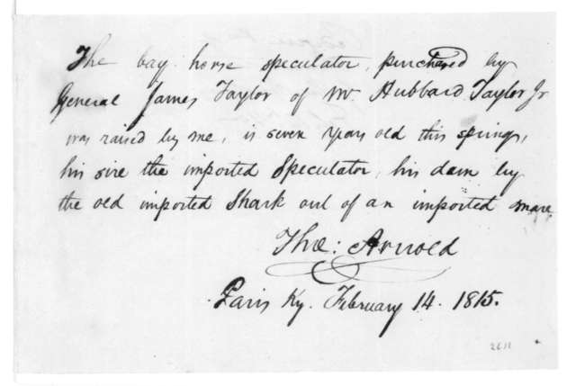 J. T. Canby to James Madison, May 5, 1815. Includes certification, dated Feb. 14, 1815 and signed by Thomas Arnold, for Speculator, a horse purchased by Gen. James Taylor.