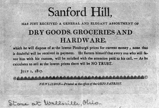 "Sanford Hill, ""has just received...dry goods, groceries, and hardware, which he will dispose of at the lowest Pittsburgh prices for current money; ... July 1, 1817. Store at Wallsville, Ohio"
