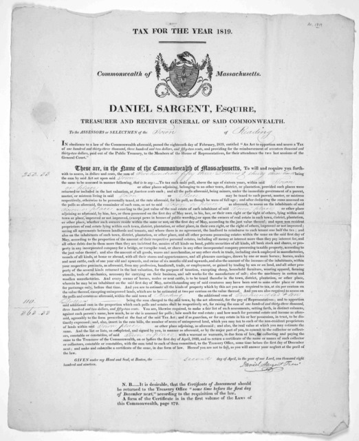 Tax for the year 1819. Commonwealth of Massachusetts. Daniel Sargent, Esquire, Treasurer and Receiver general of said Commonwealth. To the assessors or selectmen of the of ... Given under my hand and seal, at Boston, the day of April in the year