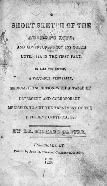 A short sketch of the author's life, and adventures from his youth until 1818, in the first part. In part the second, a valuable vegetable, medical prescription, with a table of detergent and corroborant medicines to suit the treatment of different certificates