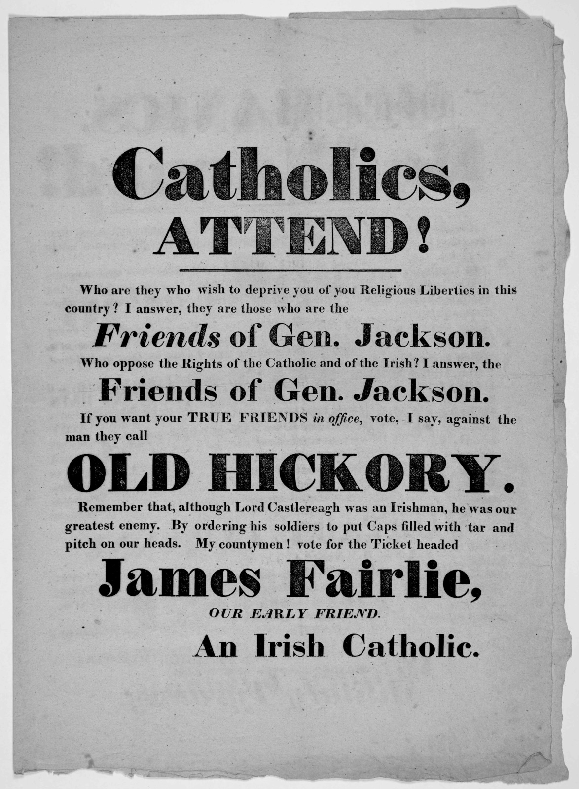 Catholics, attend! Who are they who wish to deprive you of your religious liberties in this country? I answer, they are those who are the friends of Gen. Jackson … Vote for the ticket headed James Fairlie, our early friend [Signed] An Irish Cath
