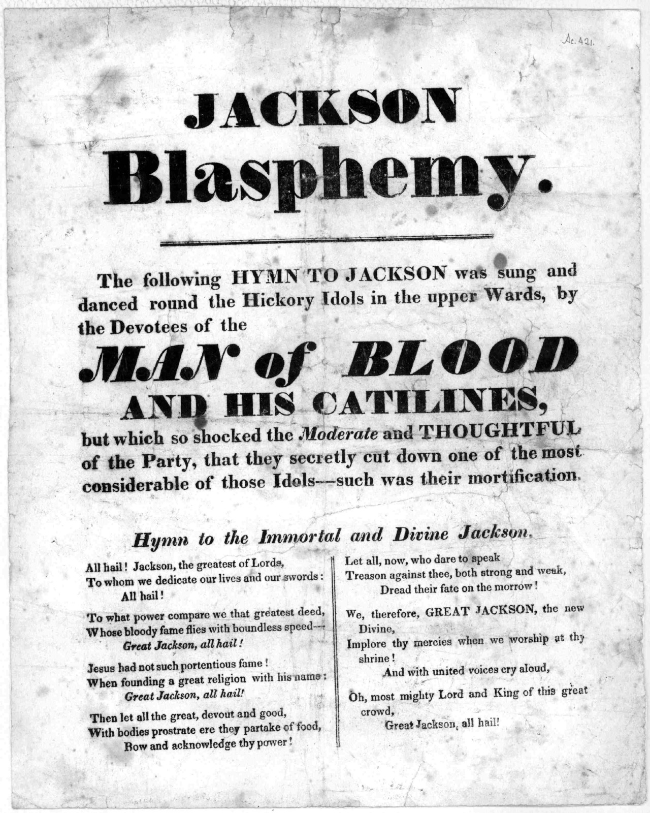 Jackson blasphemy. The following hymn to Jackson was sung and danced round the Hickory idols in the upper wards by the devotees of the man of blood and his catilines ... Hymn to the Immortal and Divine Jackson [1825?].