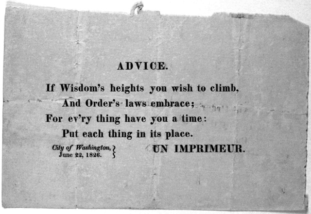 Advice. If wisdom's heights you wish to climb, And order's laws embrace; For ev'ry thing have you a time: Put each thing in its place. Un Imprimeur. City of Washington, June 22, 1826.