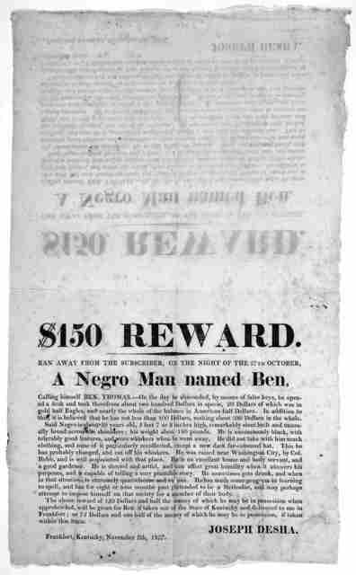 $150 reward. Ran away from the subscriber, on the night of the 27th October a negro man named Ben ... Joseph Desha. Frankfort, Kentucky, November 5th, 1827.