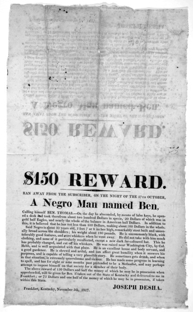 $150 reward. Ran away from the subscriber, on the night of the 27th October a negro man named Ben ... Joseph Desha. Frankfort, Kentucky, November 5th, 1827.