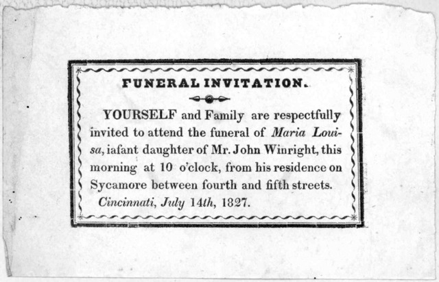 Funeral invitation. Yourself and family are respectfully invited to attend the funeral of Maria Louisa, infant daughter of Mr. John Winwright, this morning at 10 o'clock, from his residence on Sycamore between fourth and fifth streets. Cincinnat