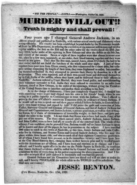 Murder will out!! Truth is mighty and shall prevail ! Four years ago I charged General Andrew Jackson, in an address printed and published in Nashville, with various acts of cruelty and dishonesty when acting officially ... Jesse Benton. City Ho