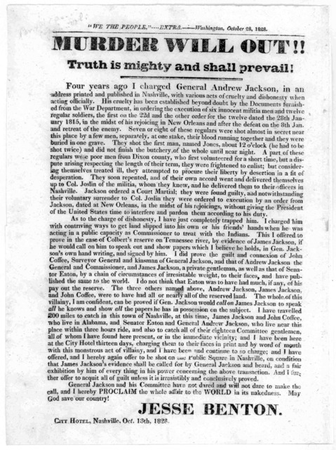 ... Murder will out !! Truth is mighty and shall prevail! Four years ago I charged General Andrew Jackson, in an address printed and published in Nashville, with various acts of cruelty and dishonesty when acting officially ... [Signed] Jesse Be