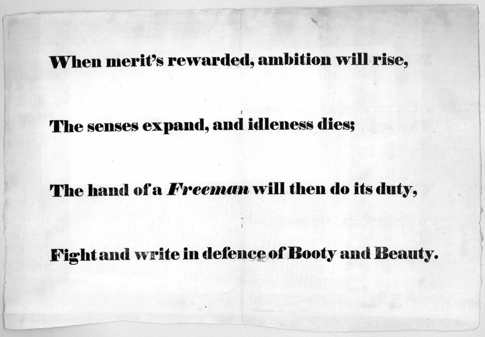 When merit's rewarded, ambition will rise, The senses expand, and idleness dies; The hand of a freeman will then do its duty. Fight and write in defence of booty and beauty.