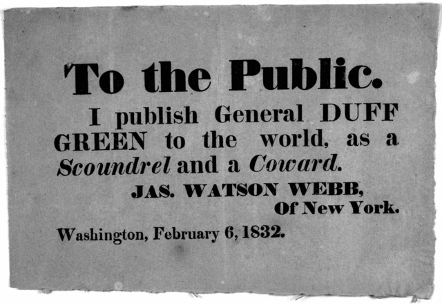 To the public. I publish General Duff Green to the world, as a scoundrel and a coward. Jas. Watson Webb, of New York. Washington, February 6, 1832.