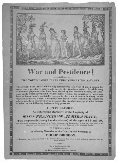 War and pestilence! Two young ladies taken prisoners by the savages ... Just published an interesting narrative of the captivity of Miss Francis and Almira Hall, two respectable young females (sisters) of the ages of 16 and 18 who were taken pri