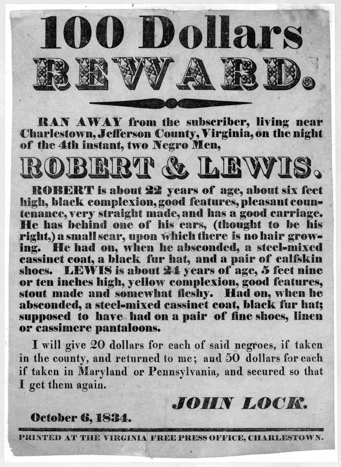 100 dollars reward. Ran away from the subscriber, living near Charlestown, Jefferson County, Virginia, on the night of the 4th instant two negro men Robert & Lewis ... John Lock. October 6, 1834. Charlestown: Printed at the Virginia Free Press O
