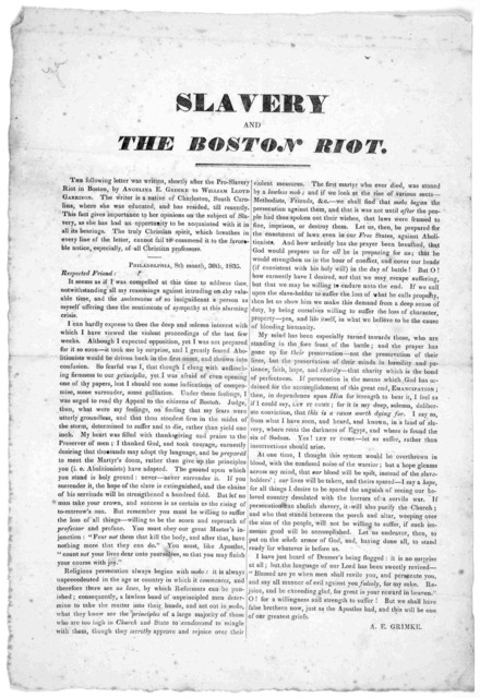 Slavery and the Boston riot. The following letter was written, shortly after the pro-slavery riot in Boston by Angeline E. Grimke to William Lloyd Garrison ... 1835.