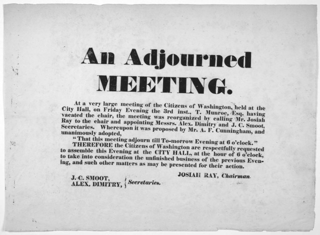 An adjourned meeting. At a very large meeting of the citizens of Washington, held at the City Hall, on Friday evening the 3rd inst., ... That this meeting adjourn till to-morrow evening at 6 o'clock ... [Washington, 1837].