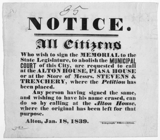 Notice. All citizens who wish to sign the Memorial to the State Legislature, to abolish the municipal court of this City, are requested to call at the Alton house, Piasa House of at the store of Messrs Stevens & Trenchery, where the petition has