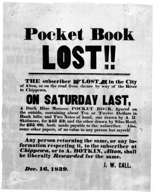 Pocket book lost!! The subscriber lost in the City of Alton, or on the road from thence by way of the River to Chippewa, on Saturday last, a dark blue morocco pocket book ... J. W. Call. Dec. 16, 1839. [Alton, 1839].