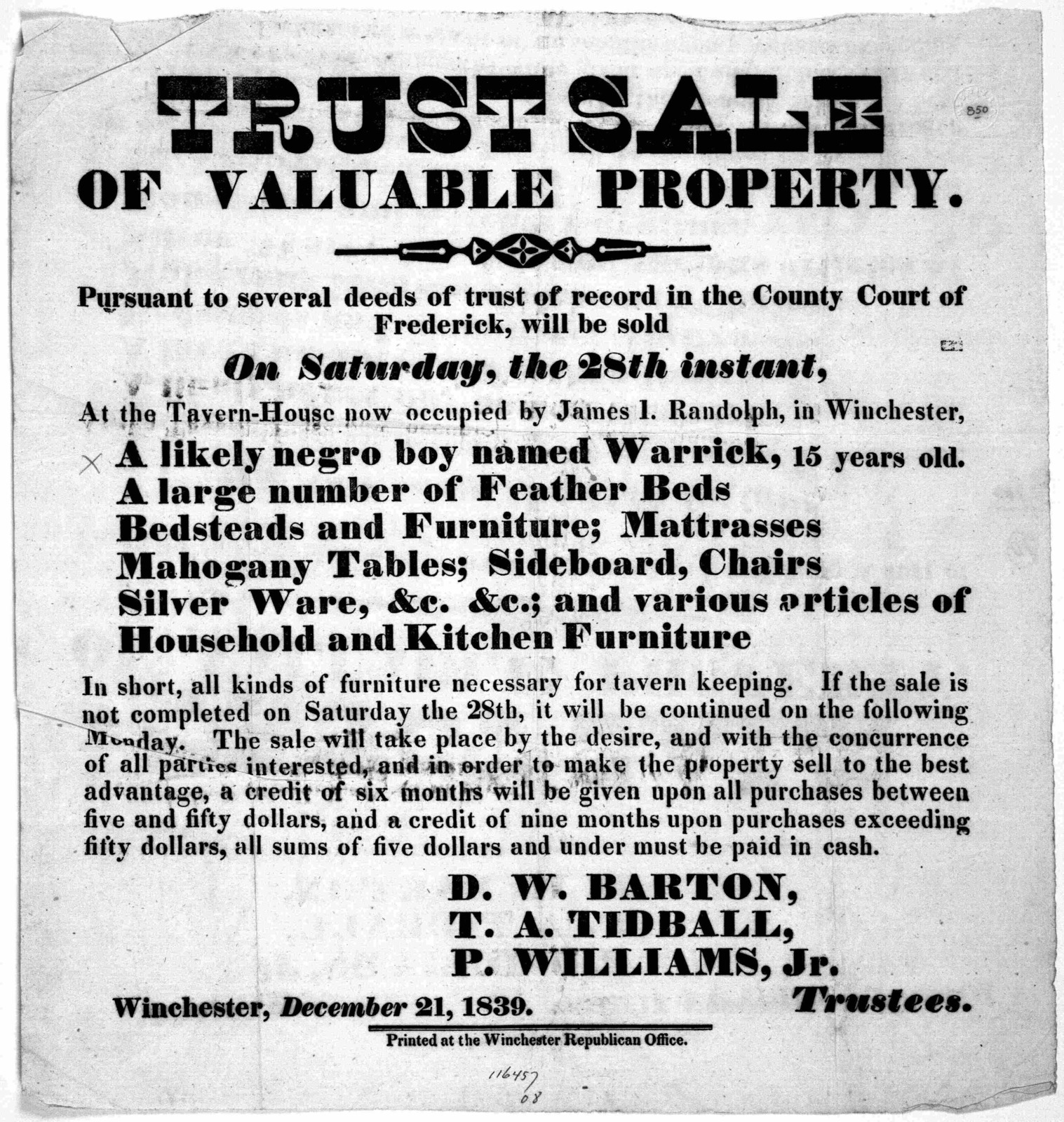 Trust sale of valuable property. Pursuant to several deeds of trust of record in the County Court of Frederick, will be sold on Saturday, the 28th instant, at the tavern-house now occupied by James I. Randolph, in Winchester ... D. W. Barton, T.