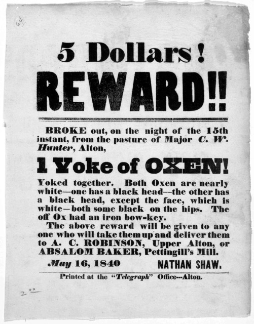 "5 dollars reward! Broke out, on the night of the 15th instant, from the pasture of Major C. W. Hunter, Alton 1 yoke of oxen! ... Alton. Printed at the ""Telegraph"" office May 16, 1840."