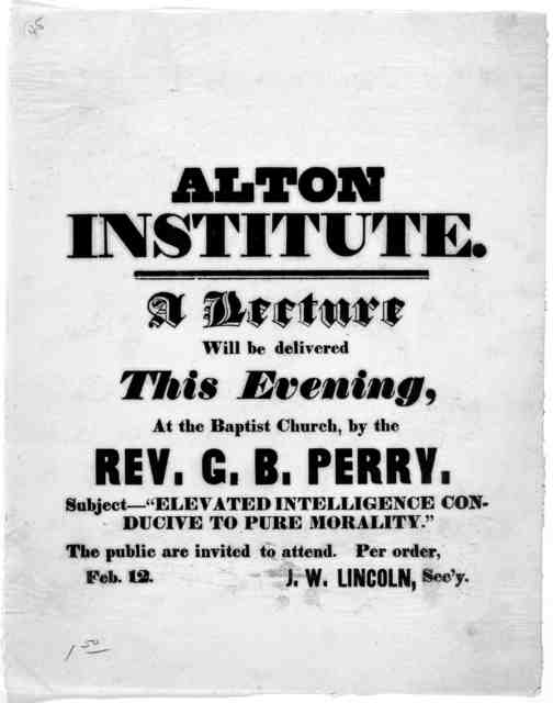 """Alton Institute. A lecture will be delivered this evening, at the Baptist church, by Rev. G. B. Perry. Subject- """"Elevated intelligence conducive to pure morality."""" ... J. W. Lincoln, Sec'y. [Alton] Feb. 12 [1840?]."""