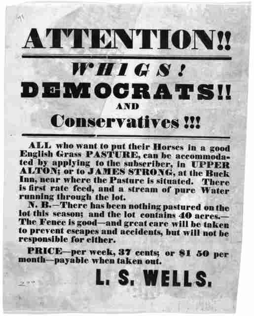 Attention!! Whigs! Democrats! and Conservatives!!! All who want to put their horses in a good English grass pasture, can be accommodated by applying to the subscriber in Upper Alton ... L. S. Wells. [Upper Alton, Ill] [1840?].