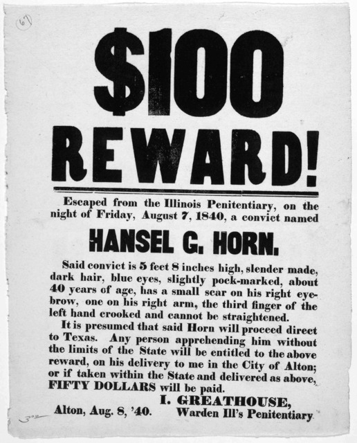 $100 reward! escaped from the Illinois penitentiary, on the night of Friday, August 7, 1840, a convict named Hansel G. Horn ... I. Greathouse, Warden Ill's penitentiary. Alton, Aug. 8 '40.