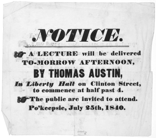 Notice. A lecture will be delivered to-morrow afternoon, by Thomas Austin, in Liberty Hall on Clinton Street, to commence at half past 4. The public are invited to attend. Po'keepsie, July 25th, 1840.