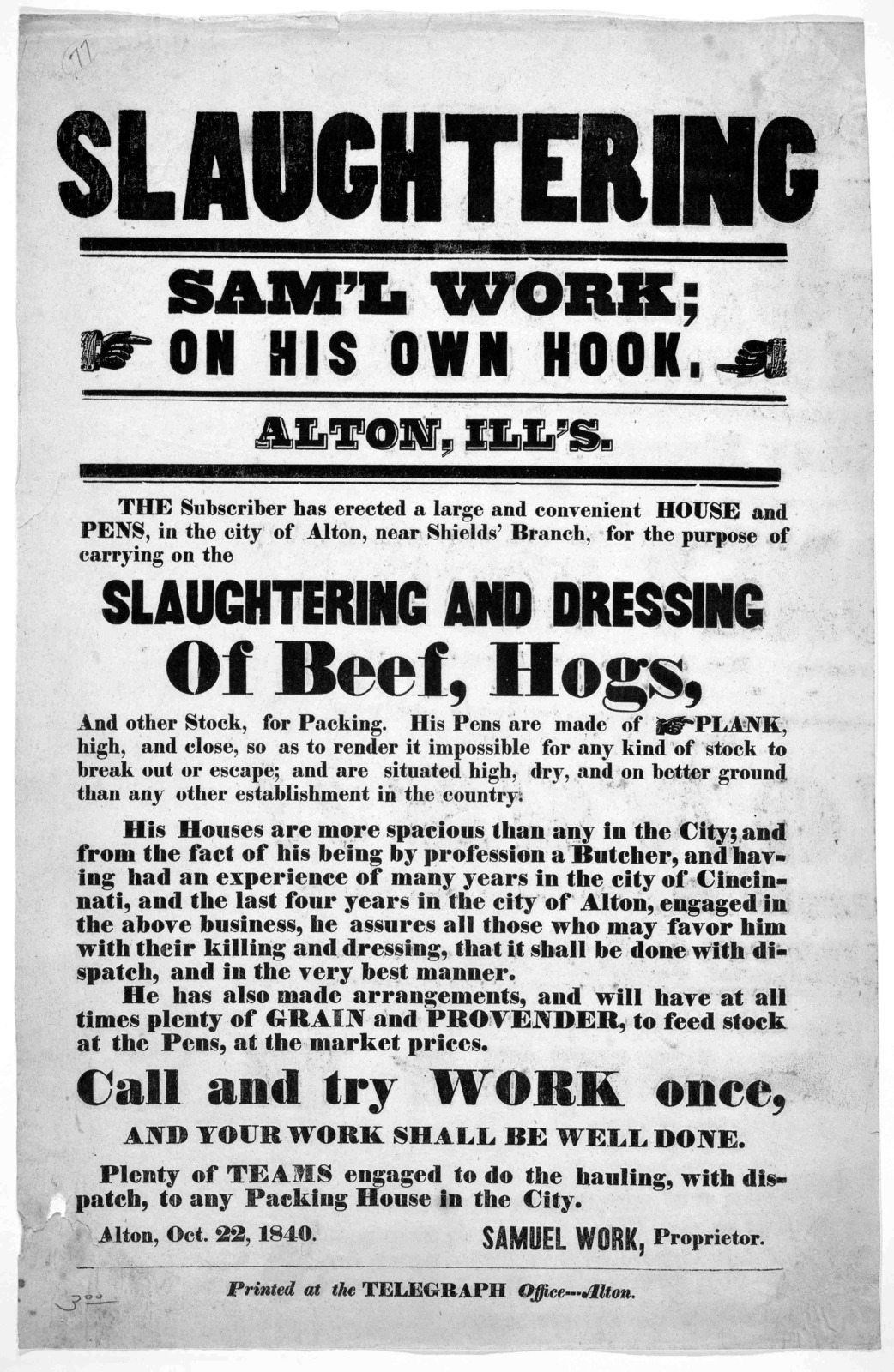 Slaughtering Sam'l Work; on his own hook. Alton, Ill's. The subscriber has erected a large and convenient house and pens, in the city of Alton, near Shields' Branch, for the purpose of carrying on the slaughtering and dressing of beef, hogs and