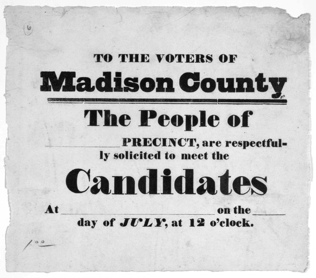 To the voters of Madison County. The people of [blank] precinct, are respectfully solicited to meet the candidates at [blank] on the [blank] day of July, at 12 o'clock. [s. l., 1840?].