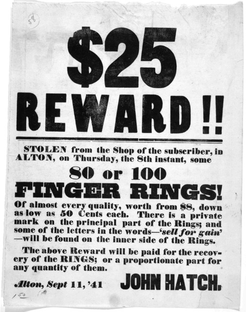 $25 reward!! Stolen from the shop of the subscriber, in Alton, on Thursday, the 8thinstant, some 80 or 100 finger rings! ... John Hatch. Alton, Sept. 11, 1841.