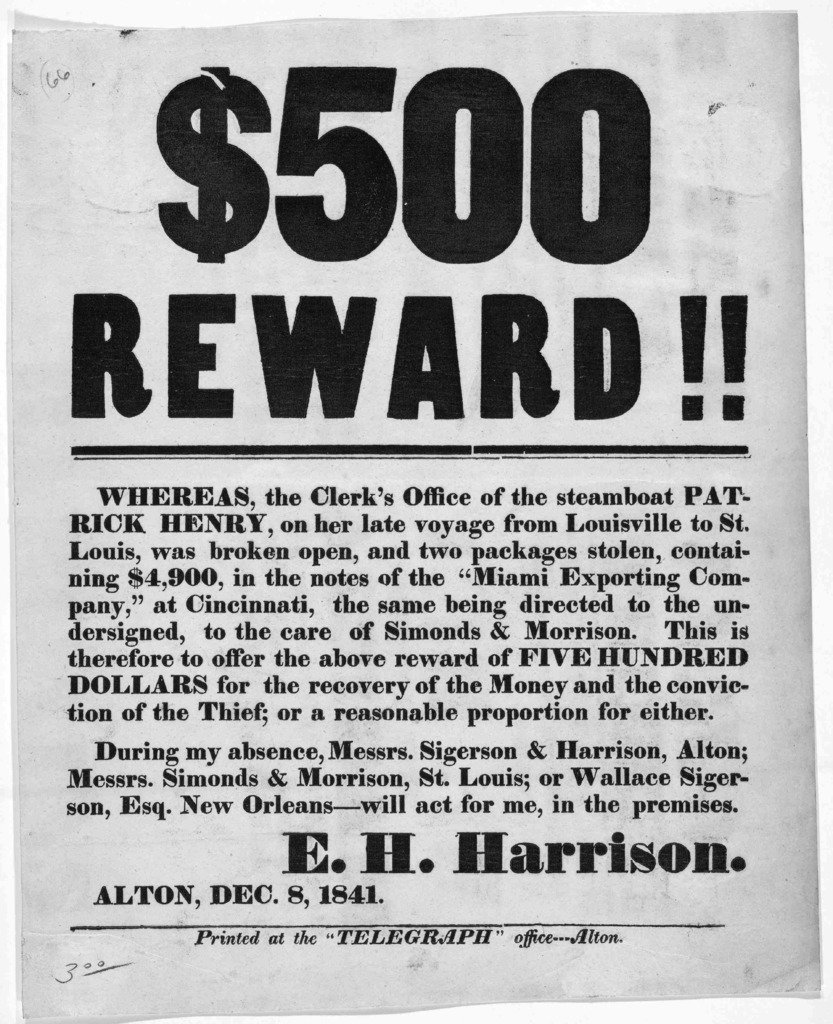 $500 reward!! Whereas the clerk's office of the steamboat Patrick Henry, on her late voyage from Louisville to St. Louis, was broken open, and two packages stolen, containing $4,900 ... This is therefore to offer the above reward o