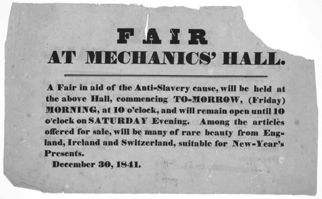 Fair at Mechanics' Hall. A fair in aid of the anti-slavery cause, will be held at the above Hall, commencing to-morrow, (Friday) Morning at 10 o'clock, and will remain open until 10 o'clock on Saturday evening ... December 30, 1841.