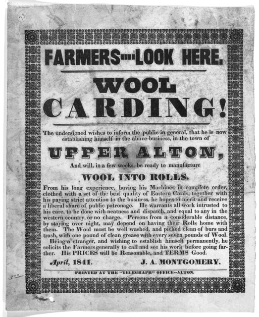 "Farmers ---- look here. Wool carding. The undersigned wishes to inform the public in general, that he is now establishing himself in the above business, in the town of Upper Alton ... J. A. Montgomery, April, 1841. Alton. Printed at the ""Telegra"