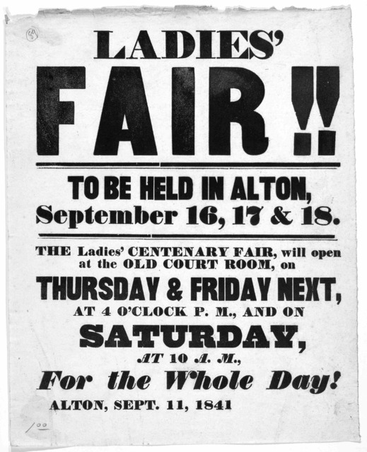 Ladies fair!! To be held in Alton, September 16, 17 & 18. The Ladies centenary fair, will open at the Old Court room, on Thursday & Friday next, at 4 o'clock P. M., and on Saturday, at 10 A. M. for the whole day! Alton, Sept. 11, 1841.