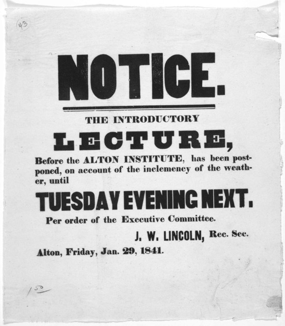 Notice. the introductory lecture, before the Alton institute, has been postponed, on account of the inclemency of the weather, until Tuesday evening next ... J. W. Lincoln, Rec. Sec. Alton, Friday, Jan. 29, 1841.