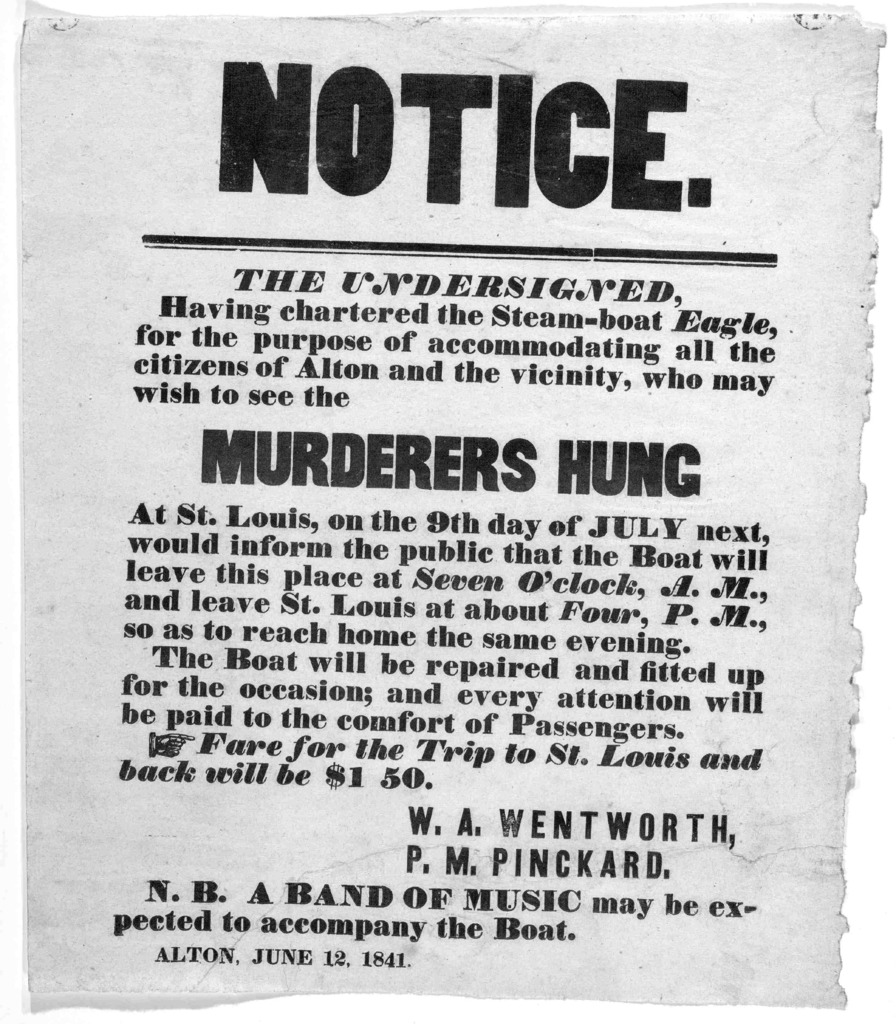 Notice. The undersigned, having chartered the steam-boat Eagle for the purpose of accommodating all the citizens of Alton and the vicinity, who may wish to see the murderers hung at St. Louis, on the 9th day of  July next, would inform the publi