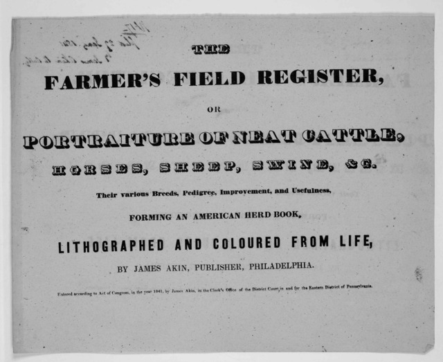 The farmer's field register, or Portraiture of neat cattle, horses, sheep, swine, &c. Their various breeds, pedigree, improvement, and usefulness. Forming an American herd book. Lithographed and coloured from life by James Akin, publisher, Phila